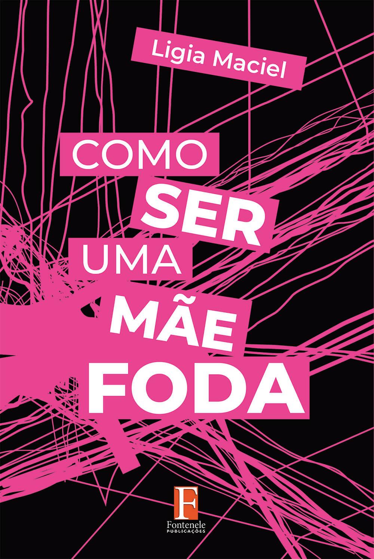 Fontenele Publicações / 11 95150-3481 / 11  95150-4383 Família - COMO SER UMA MÃE FODA