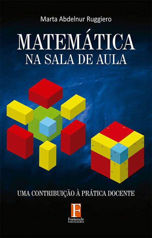 Fontenele Publicações / 11 95150-3481 / 11  95150-4383 MATEMÁTICA NA SALA DE AULA: Uma contribuição à prática docente