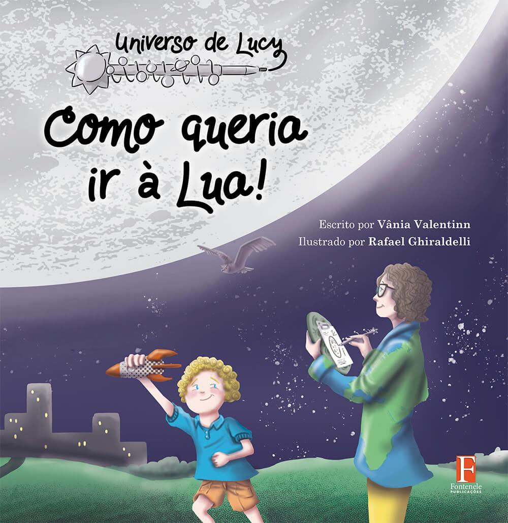 Fontenele Publicações / 11 95150-3481 / 11  95150-4383 UNIVERSO DE LUCY: COMO QUERIA IR À LUA!