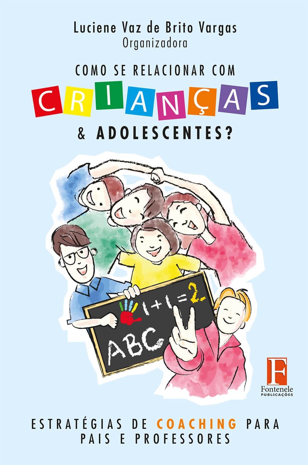 Fontenele Publicações / 11 95150-3481 / 11  95150-4383 Como se relacionar com crianças e adolescentes? Estratégias de coaching para pais e professores