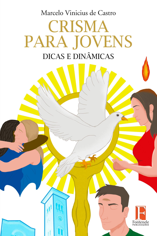 Fontenele Publicações / 11 95150-3481 / 11  95150-4383 CRISMA PARA JOVENS: Dicas e Dinâmicas