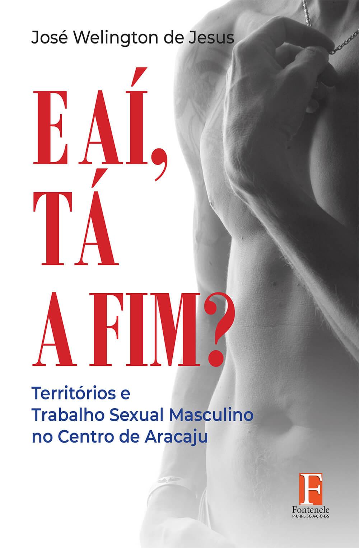 Fontenele Publicações / 11 95150-3481 / 11  95150-4383 E AÍ, TÁ A FIM? Territórios e Trabalho Sexual Masculino no Centro de Aracaju