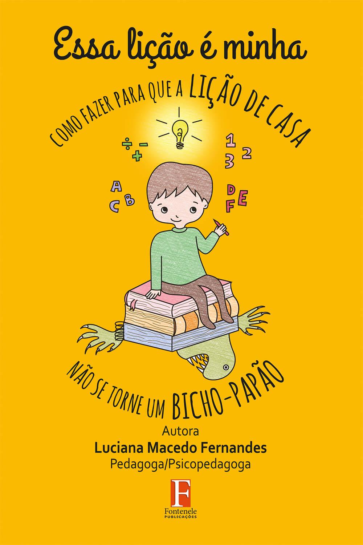 Fontenele Publicações / 11 95150-3481 / 11  95150-4383 ESSA LIÇÃO É MINHA ‐ como fazer para que a lição de casa não se torne um bicho‐papão