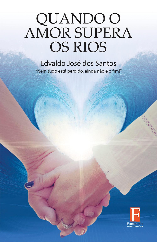 Fontenele Publicações / 11 95150-3481 / 11  95150-4383 QUANDO O AMOR SUPERA OS RIOS: Nem tudo está perdido, ainda não é o fim!